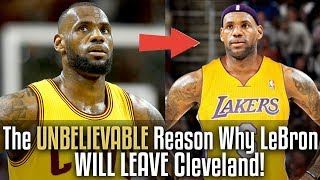 The UNBELIEVABLE Reason Why LeBron James WILL LEAVE Cleveland!