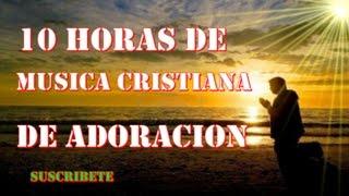 10 HORAS  DE MUSICA CRISTIANA DE ADORACION APTO PARA ORAR