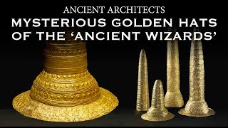The Mysterious Golden Hats of the 'Ancient Wizards' | Ancient Architects