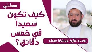 سعادتي - كيف تكون سعيداً في خمس دقائق- المربي الشيخ عبدالرضا معاش