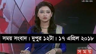 সময় সংবাদ | দুপুর ১২টা | ১৭ এপ্রিল ২০১৮ | Somoy tv News Today | Latest Bangladesh News