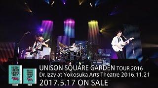 「UNISON SQUARE GARDEN TOUR 2016 Dr.Izzy at Yokosuka Arts Theatre 2016.11.21」トレイラー