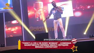 THERE'S A CEE C IN EVERY WOMAN - COMEDIAN BASKETMOUTH DEFENDS HIGHLY CRITIQUED BBNAIJA CONTESTANT