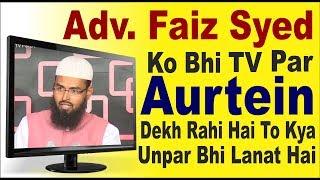 Adv.  Faiz Syed Ko Bhi Aurtein TV Par Dekh Rahi Hai To Kya Unpar Bhi Lanat Hai By Adv. Faiz Syed