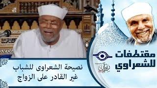 الشيخ الشعراوي | نصيحة الشعراوى للشباب غير القادر على الزواج