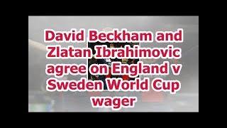 David Beckham and Zlatan Ibrahimovic agree on England v Sweden World Cup wager