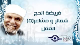 الشيخ الشعراوي   فريضة الحج شعائر ومشاعر   الحلقة ٥ - العقل