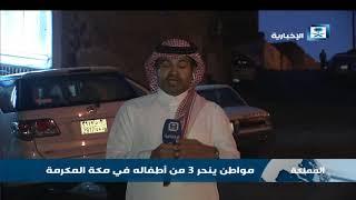 """تعرف على آخر المستجدات لقضية """"مواطن ينحر 3 من أطفاله في مكة المكرمة"""