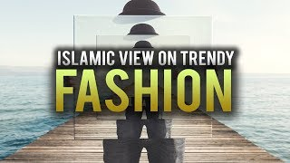 WHAT DOES ISLAM SAY ABOUT TRENDY FASHION?