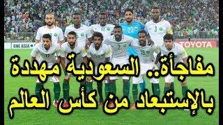 مفاجأة.. السعودية مهددة بالاستبعاد من كأس العالم