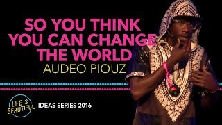 Audeo Piouz - So You Think You Can Change The World Poem - Life is Beautiful Ideas Series 2016