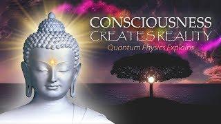 Consciousness Creates Reality - Quantum Physics Explains