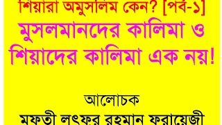 শিয়ারা অমুসলিম কেন? শিয়াদের কালিমা ও মুসলমানদের কালিমা এক নয়! By Mufty Lutfor Rahman Farazi