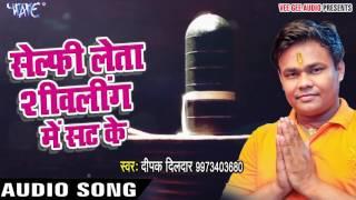 NEW TOP काँवर गीत 2017 - Deepak Diladar - Selfi Leta - Hey Shiv Bahubali - Bhojpuri Kanwar Geet