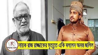 নায়ক রাজ রাজ্জাকের মৃত্যুর কথা শোনার পরে একি বললেন অনন্ত জলিল | Raj Razzak Death | Bangla News Today
