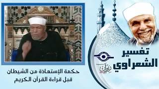 تفسير الشعراوي -  حكمة الإستعاذة من الشيطان قبل قراءة القرآن الكريم  - Tafseer El-shaarawy