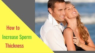 How to Increase Sperm or Semen Thickness