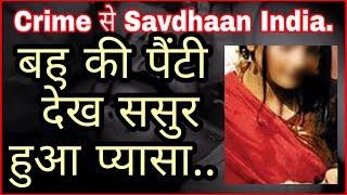 Crime से Savdhaan India: बहु की पैंटी देख ससुर हुआ प्यासा..