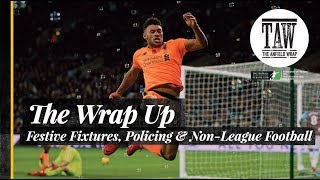 The Wrap Up: Festive Fixtures, Policing & Non-League Football