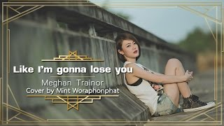 Like I'm gonna lose you - Meghan Trainor feat. John Legend Cover By Mint Woraphonphat