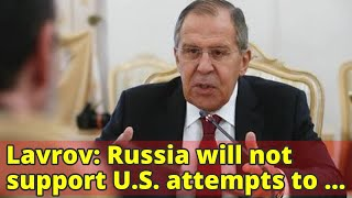 Lavrov: Russia will not support U.S. attempts to change Iran nuclear deal