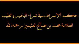 حكم الإسراف في شراء البخور والطيب - العلامة محمد بن صالح العثيمين رحمه الله