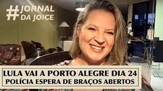 LULA VAI A PORTO ALEGRE DIA 24. POLÍCIA ESPERA DE BRAÇOS ABERTOS. #JornalDaJoice