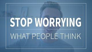 How To Not Care What People Think - Stop Caring What People Think Of You