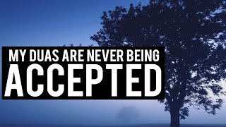 MY DUAS ARE NEVER BEING ACCEPTED!