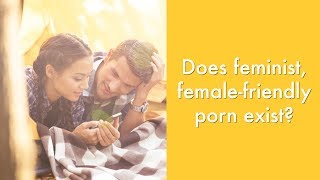 Does feminist female-friendly porn exist?