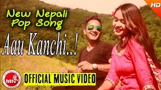 New Nepali Pop Song 2016/2073 | Aau Kanchhi
