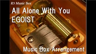 All Alone With You/EGOIST [Music Box] (Anime