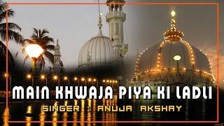 Main Khwaja Piya Ki Ladli | Main Yahi Pe Apna Bigda Bhag Banaugi | Anuja Akshay | Song 2016