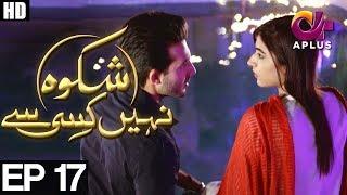 Shikwa Nahin Kissi Se - Episode 17   A Plus ᴴᴰ Drama   Shahroz Sabzwari, Sidra Batool, Ali Abbas
