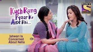 Your Favorite Character | Ishwari Is Concerned About Neha | Kuch Rang Pyar Ke Aise Bhi