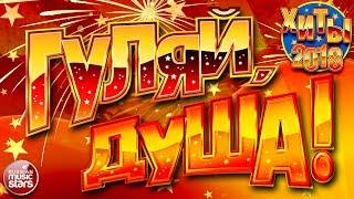 ГУЛЯЙ, ДУША! ❂  ХИТЫ 2018 ❂ ДАРИМ ПРАЗДНИК! ❂ ПОДНИМАЕМ НАСТРОЕНИЕ! ❂