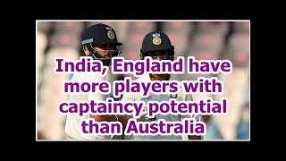 India, England have more players with captaincy potential than Australia