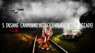 5 Insane Cannibal Stories Of The Past Decade!