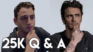 EXPOSED? BEING JAMES FRANCO? THE FUTURE? - 25K Q & A