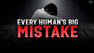 BIG MISTAKE EVERY HUMAN IS MAKING