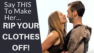 Say THIS To Make Her Rip Your Clothes Off  |  How To Turn A Girl On