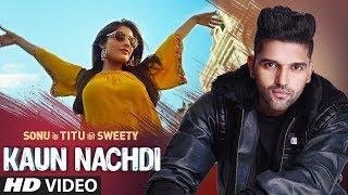 Kaun Nachdi Video Sonu Ke Titu Ki Sweety Guru Randhawa Neeti Mohan