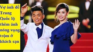Vợ ảnh đế Trung Quốc lộ thêm ảnh nóng vụng trộm ở khách sạn - [Tin mới 123]