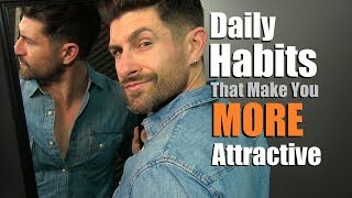 7 Daily Habits That Make Men MORE ATTRACTIVE!