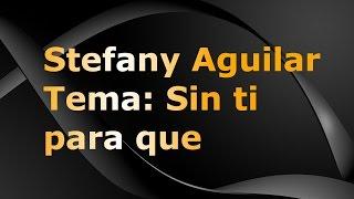 Stefany Aguilar - Sin ti para que - CON LETRA