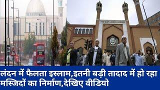 लंदन में फैलता इस्लाम,इतनी बड़ी तादाद में हो रहा मस्जिदों का निर्माण,देखिए वीडियो