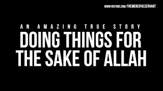 Doing Things For The Sake of Allah - Amazing True Story