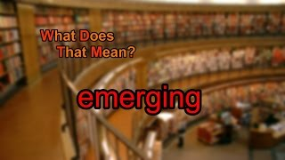 What does emerging mean?