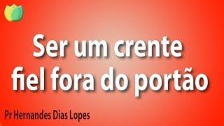 Ser um crente fiel fora do portão - Pr Hernandes Dias Lopes