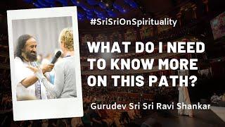 What Do I Need To Know More On This Path?   Gurudev Sri Sri Ravi Shankar